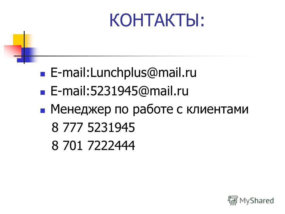 КОНТАКТЫ: Е-mail:Lunchplus@mail.ru Е-mail:5231945@mail.ru Менеджер по работе с клиентами 8 777 5231945 8 701 7222444