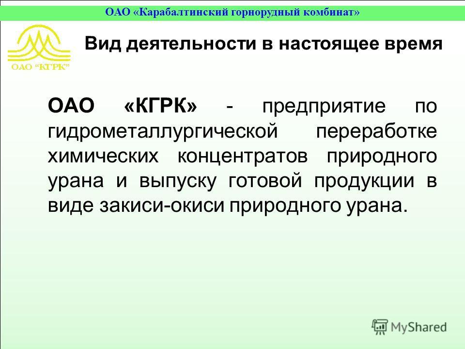 Вид деятельности в настоящее время ОАО «КГРК» - предприятие по гидрометаллургической переработке химических концентратов природного урана и выпуску готовой продукции в виде закиси-окиси природного урана.