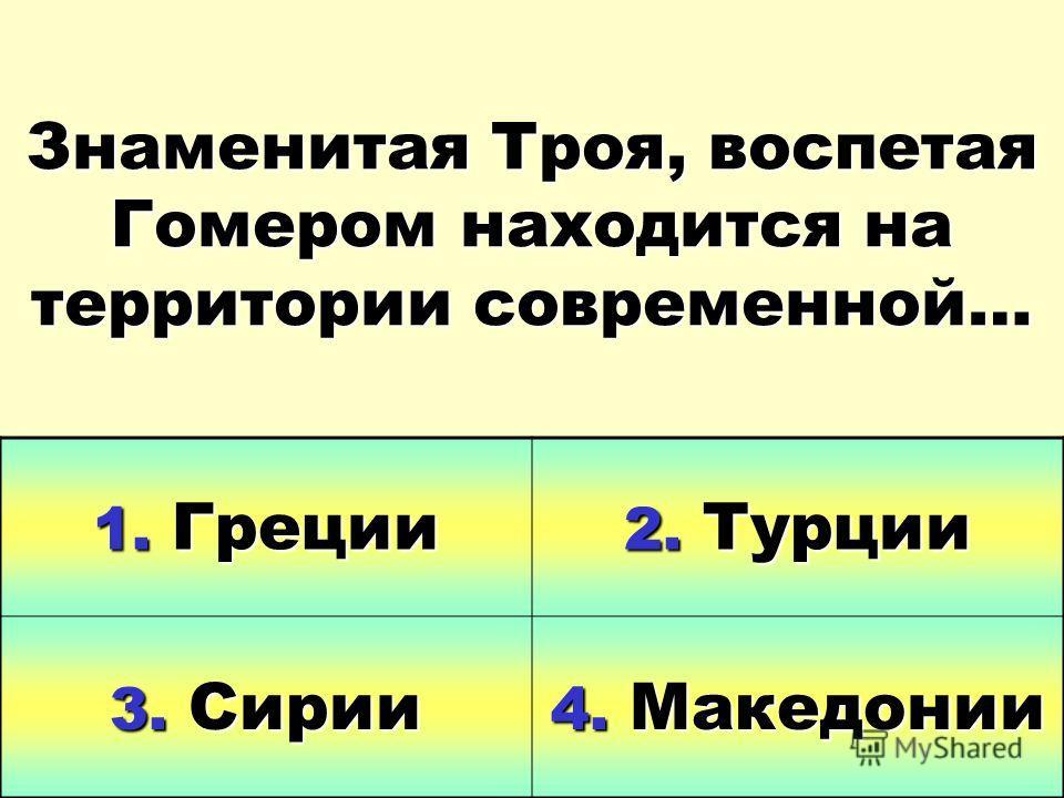 Знаменитая Троя, воспетая Гомером находится на территории современной… 1. Греции 2. Турции 3. Сирии 4. Македонии