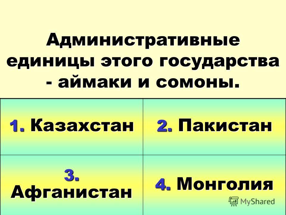 Административные единицы этого государства - аймаки и самоны. 1. Казахстан 2. Пакистан 3. Афганистан 4. Монголия
