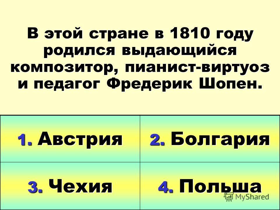 В этой стране в 1810 году родился выдающийся композитор, пианист-виртуоз и педагог Фредерик Шопен. 1. Австрия 2. Болгария 3. Чехия 4. Польша