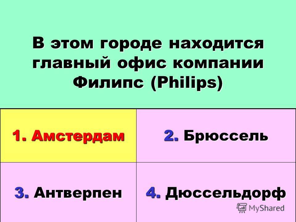 В этом городе находится главный офис компании Филипс (Philips) 1. Амстердам 2. Брюссель 3. Антверпен 4. Дюссельдорф
