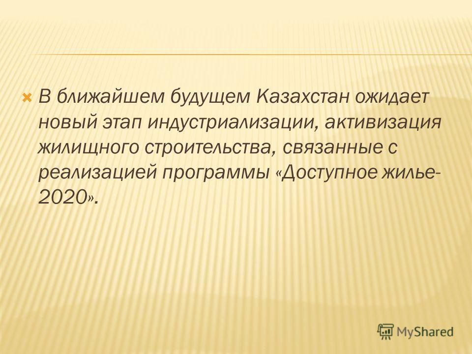 В ближайшем будущем Казахстан ожидает новый этап индустриализации, активизация жилищного строительства, связанные с реализацией программы «Доступное жилье- 2020».
