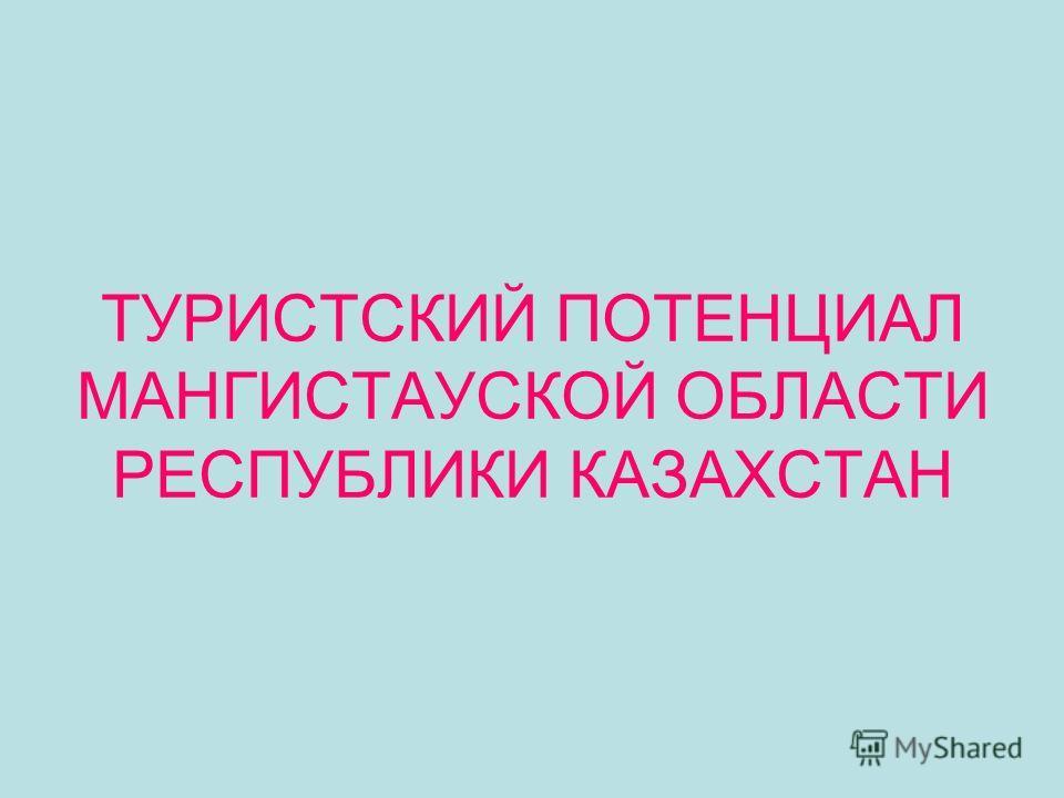 ТУРИСТСКИЙ ПОТЕНЦИАЛ МАНГИСТАУСКОЙ ОБЛАСТИ РЕСПУБЛИКИ КАЗАХСТАН