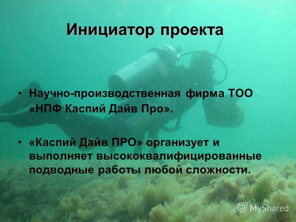 Инициатор проекта Научно-производственная фирма ТОО «НПФ Каспий Дайв Про». «Каспий Дайв ПРО» организует и выполняет высококвалифицированные подводные работы любой сложности.