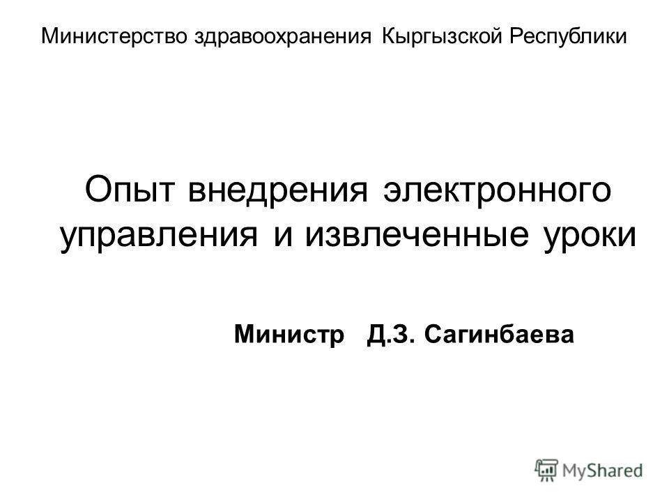 Опыт внедрения электронного управления и извлеченные уроки Министр Д.З. Сагинбаева Министерство здравоохранения Кыргызской Республики
