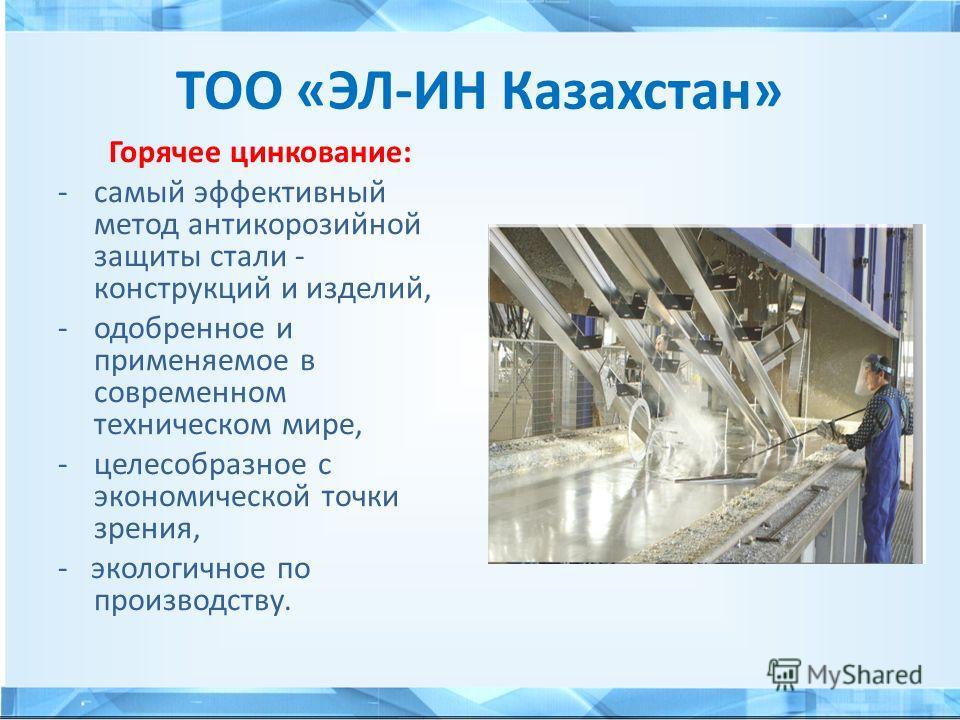ТОО «ЭЛ-ИН Казахстан» Горячее цинкование: -самый эффективный метод антикоррозийной защиты стали - конструкций и изделий, -одобренное и применяемое в современном техническом мире, -целесообразное с экономической точки зрения, - экологичное по производ
