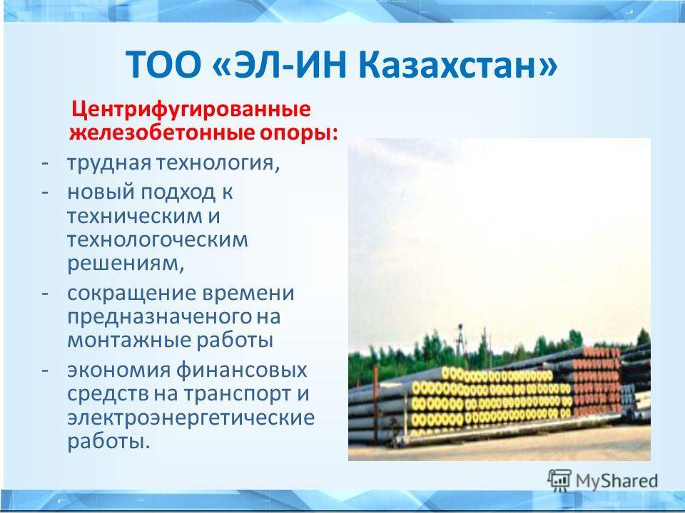 ТОО «ЭЛ-ИН Казахстан» Центрифугированные железобетонные опоры: -трудная технология, -новый подход к техническим и технологическим решениям, -сокращение времени предназначенного на монтажные работы -экономия финансовых средств на транспорт и электроэн