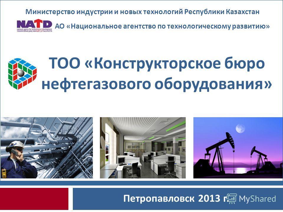Петропавловск 2013 г. Министерство индустрии и новых технологий Республики Казахстан ТОО «Конструкторское бюро нефтегазового оборудования» АО «Национальное агентство по технологическому развитию»