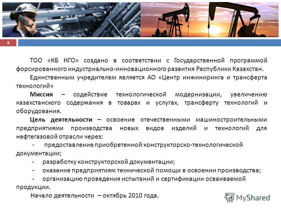 ТОО «КБ НГО» создано в соответствии с Государственной программой форсированного индустриально - инновационного развития Республики Казахстан. Единственным учредителем является АО « Центр инжиниринга и трансферта технологий » Миссия – содействие техно