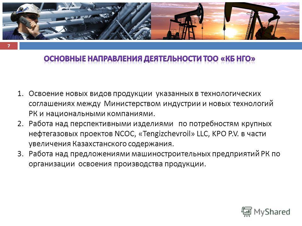 7 1. Освоение новых видов продукции указанных в технологических соглашениях между Министерством индустрии и новых технологий РК и национальными компаниями. 2. Работа над перспективными изделиями по потребностям крупных нефтегазовых проектов NCOC, «Te