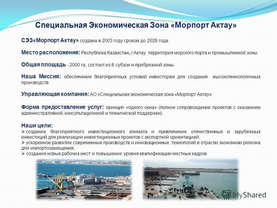 СЭЗ«Морпорт Актау» создана в 2003 году сроком до 2028 года. Место расположения: Республика Казахстан, г.Актау, территория морского порта и промышленной зоны. Общая площадь - 2000 га, состоит из 6 субзон и прибрежной зоны. Наша Миссия: обеспечение бла