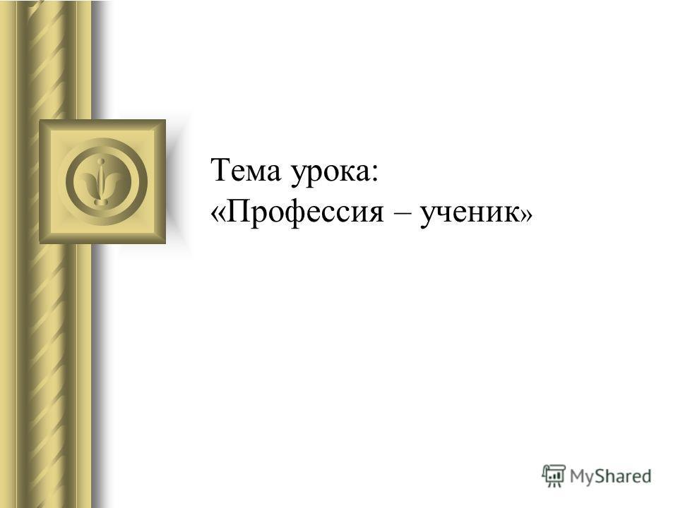 Тема урока: «Профессия – ученик »