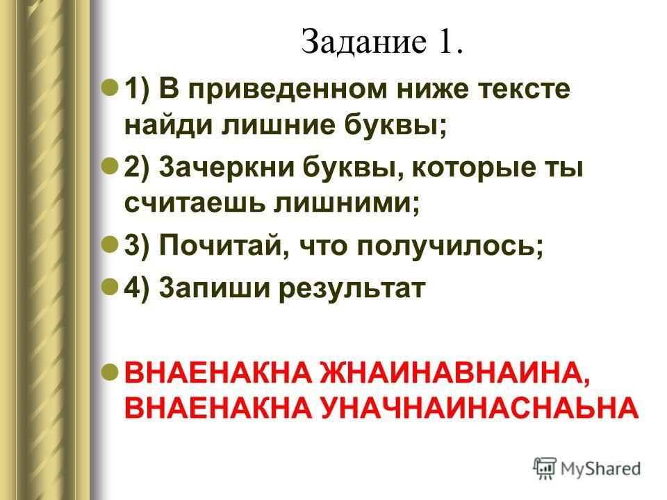 Задание 1. 1) B приведенном ниже тексте найди лишние буквы; 2) 3aчеркни буквы, которые ты считаешь лишними; 3) Почитай, что получилось; 4) 3aпиши результат ВHАЕНАКНА ЖНАИНАВНАИНА, ВНАЕНАКНА УНАЧНАИНАСНАЬНА