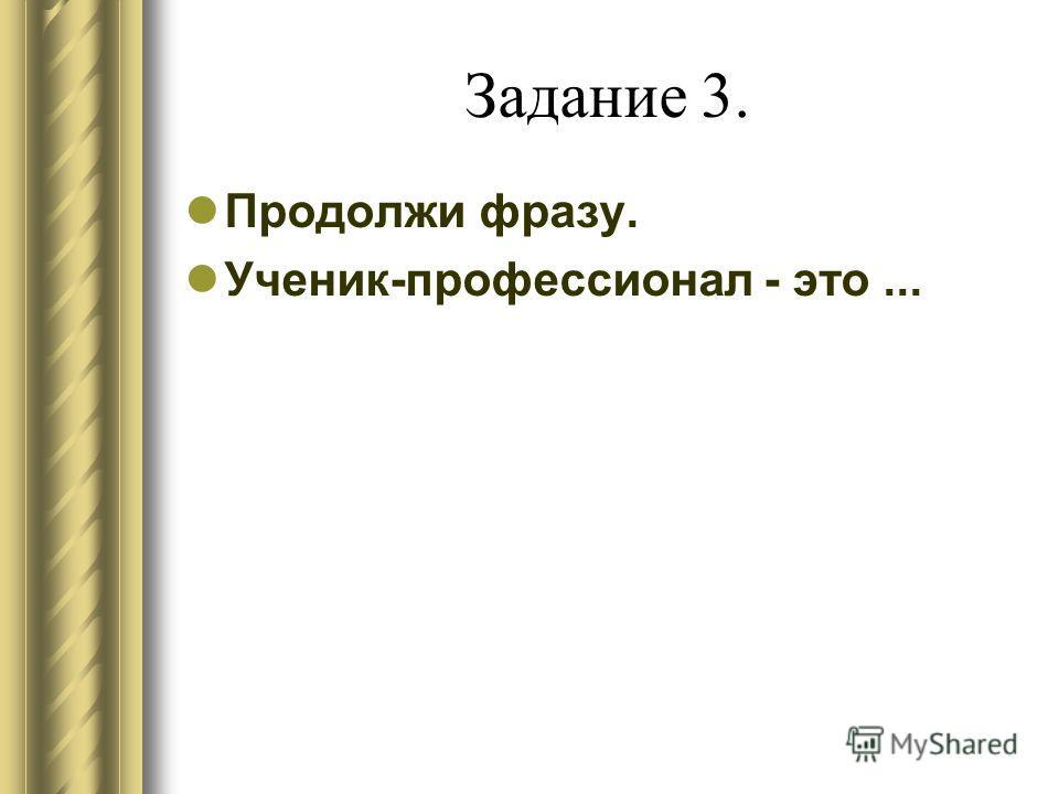 Задание 3. Продолжи фразу. Ученик-профессионал - это...
