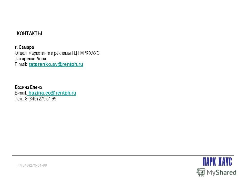 КОНТАКТЫ +7(846)279-51-99 г. Самара Отдел маркетинга и рекламы ТЦ ПАРК ХАУС Татаренко Анна Е-mail : tatarenko.av@rentph.rutatarenko.av@rentph.ru Базина Елена Е-mail: bazina.eo@rentph.ru bazina.eo@rentph.ru Тел.: 8 (846) 279 51 99