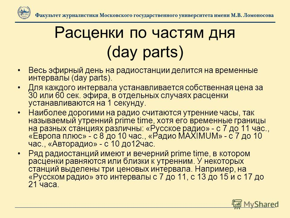Расценки по частям дня (day parts) Весь эфирный день на радиостанции делится на временные интервалы (day parts). Для каждого интервала устанавливается собственная цена за 30 или 60 сек. эфира, в отдельных случаях расценки устанавливаются на 1 секунду