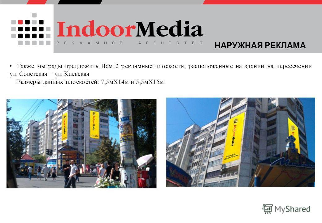Также мы рады предложить Вам 2 рекламные плоскости, расположенные на здании на пересечении ул. Советская – ул. Киевская Размеры данных плоскостей: 7,5 мХ14 м и 5,5 мХ15 м НАРУЖНАЯ РЕКЛАМА