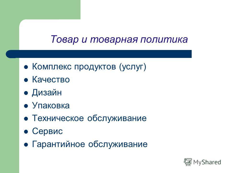 Товар и товарная политика Комплекс продуктов (услуг) Качество Дизайн Упаковка Техническое обслуживание Сервис Гарантийное обслуживание