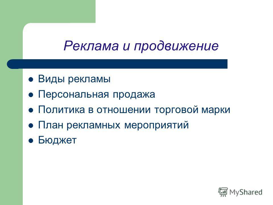 Реклама и продвижение Виды рекламы Персональная продажа Политика в отношении торговой марки План рекламных мероприятий Бюджет