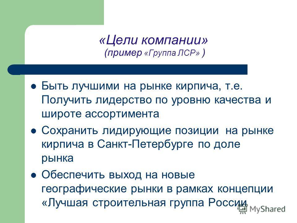 «Цели компании» (пример «Группа ЛСР» ) Быть лучшими на рынке кирпича, т.е. Получить лидерство по уровню качества и широте ассортимента Сохранить лидирующие позиции на рынке кирпича в Санкт-Петербурге по доле рынка Обеспечить выход на новые географиче