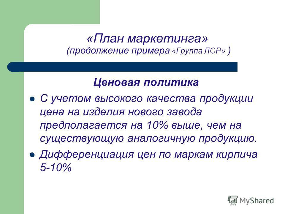 «План маркетинга» (продолжение примера «Группа ЛСР» ) Ценовая политика С учетом высокого качества продукции цена на изделия нового завода предполагается на 10% выше, чем на существующую аналогичную продукцию. Дифференциация цен по маркам кирпича 5-10