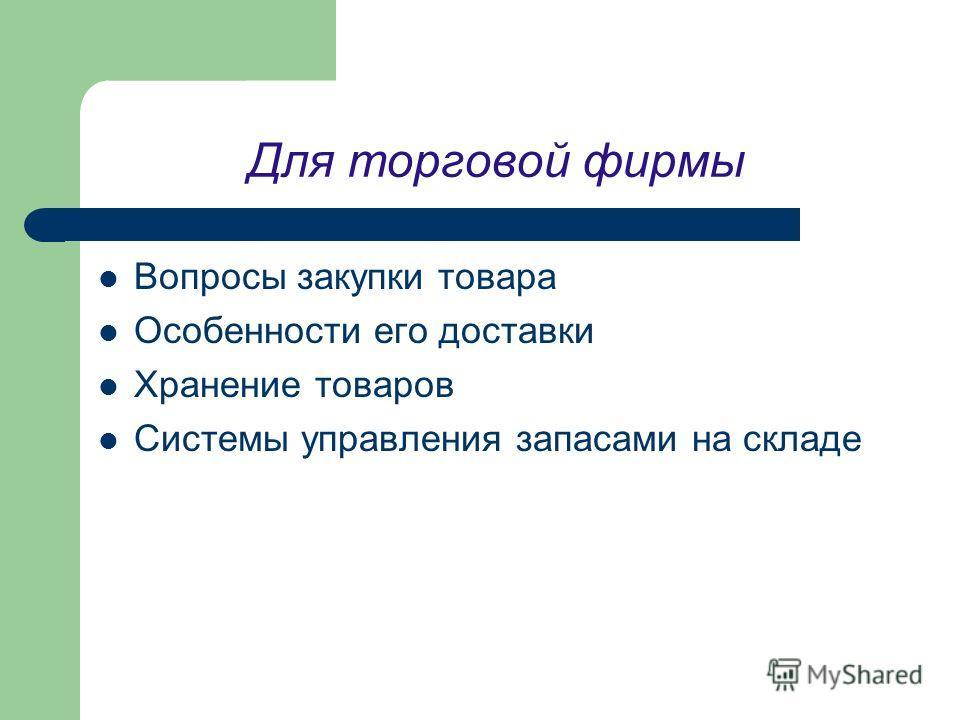 Для торговой фирмы Вопросы закупки товара Особенности его доставки Хранение товаров Системы управления запасами на складе