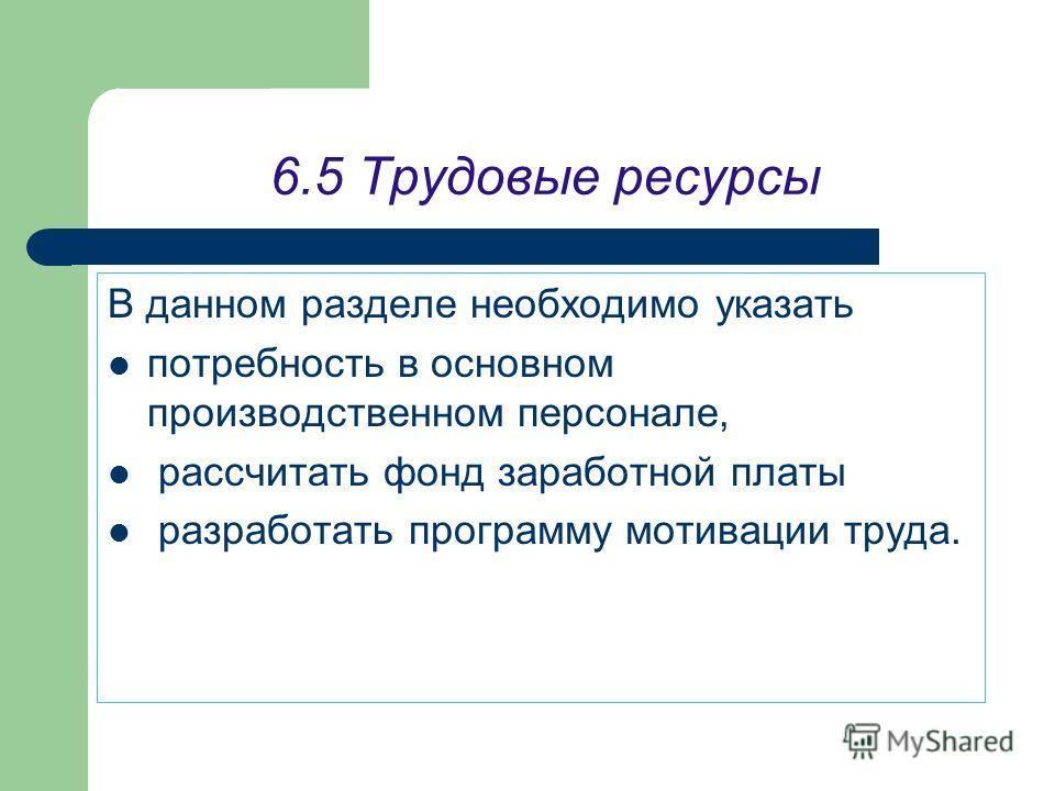 6.5 Трудовые ресурсы В данном разделе необходимо указать потребность в основном производственном персонале, рассчитать фонд заработной платы разработать программу мотивации труда.