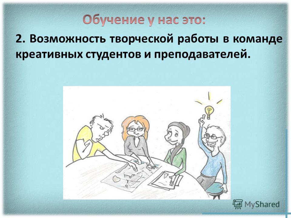 2. Возможность творческой работы в команде креативных студентов и преподавателей.