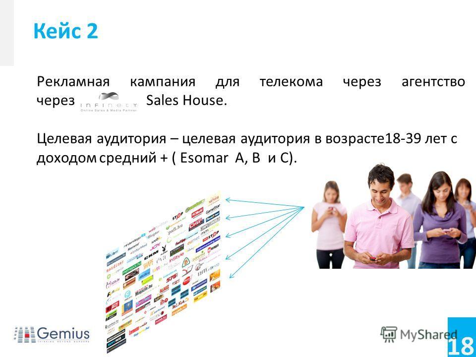 18 Рекламная кампания для телекома через агентство через Sales House. Целевая аудитория – целевая аудитория в возрасте 18-39 лет с доходом средний + ( Esomar A, B и C). Кейс 2