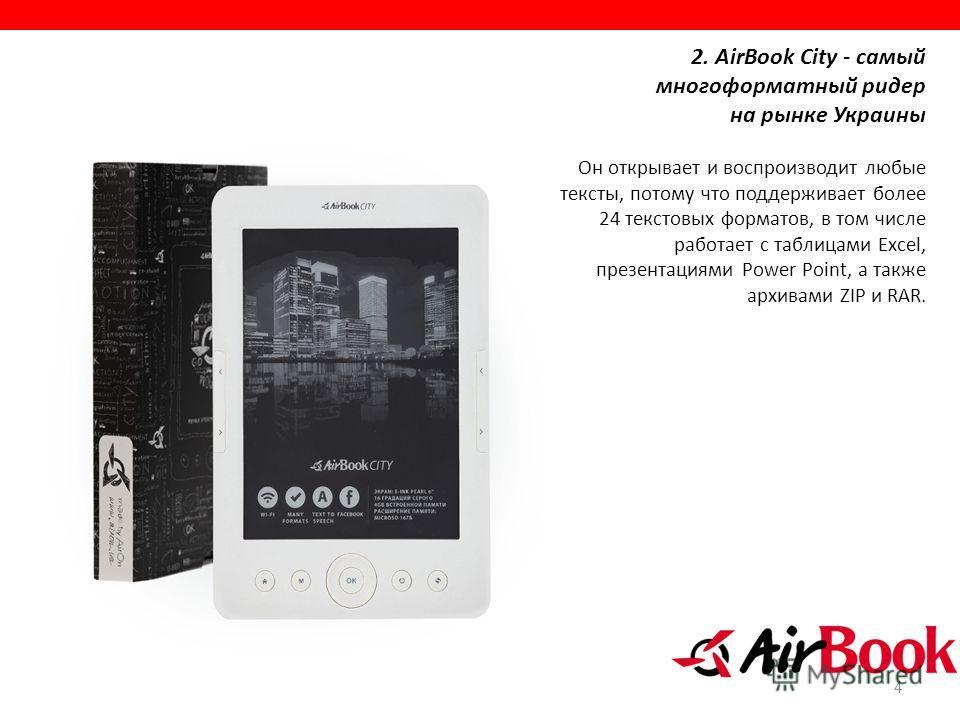 4 2. AirBook City - самый многоформатный ридер на рынке Украины Он открывает и воспроизводит любые тексты, потому что поддерживает более 24 текстовых форматов, в том числе работает с таблицами Excel, презентациями Power Point, а также архивами ZIP и