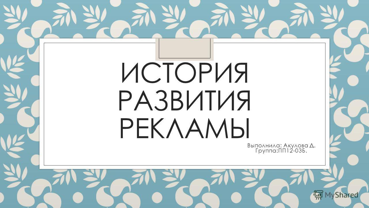 ИСТОРИЯ РАЗВИТИЯ РЕКЛАМЫ Выполнила: Акулова Д. Группа:ПП12-03Б.
