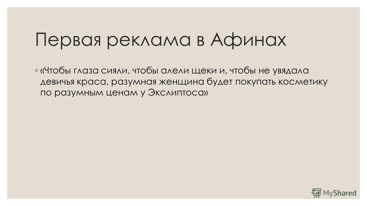 Первая реклама в Афинах «Чтобы глаза сияли, чтобы алели щеки и, чтобы не увядала девичья краса, разумная женщина будет покупать косметику по разумным ценам у Экслиптоса»