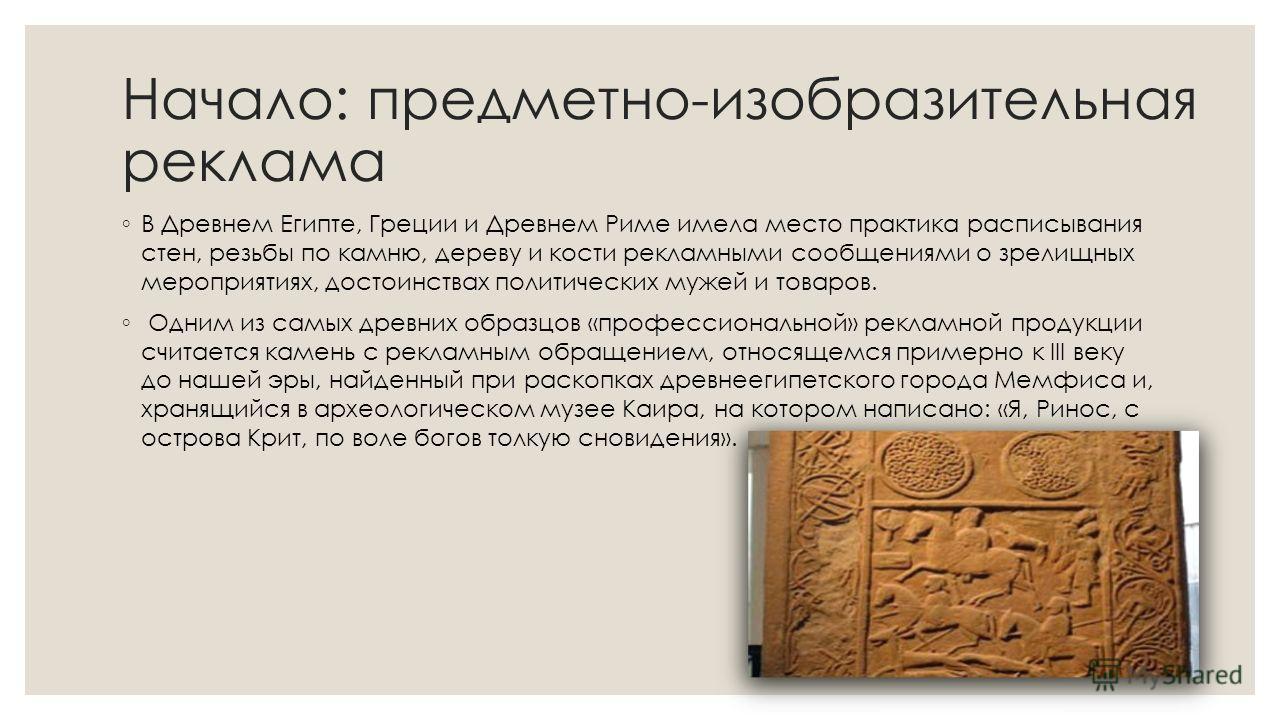 Начало: предметно-изобразительная реклама В Древнем Египте, Греции и Древнем Риме имела место практика расписывания стен, резьбы по камню, дереву и кости рекламными сообщениями о зрелищных мероприятиях, достоинствах политических мужей и товаров. Одни