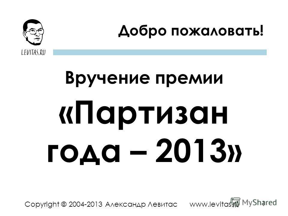 1 Copyright © 2004-2013 Александр Левитас www.levitas.ru Добро пожаловать! Вручение премии «Партизан года – 2013»