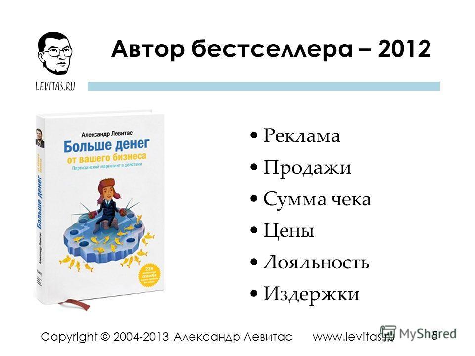 5 Copyright © 2004-2013 Александр Левитас www.levitas.ru Автор бестселлера – 2012 Реклама Продажи Сумма чека Цены Лояльность Издержки