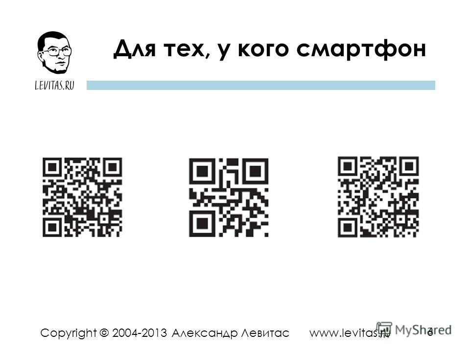 6 Copyright © 2004-2013 Александр Левитас www.levitas.ru Для тех, у кого смартфон