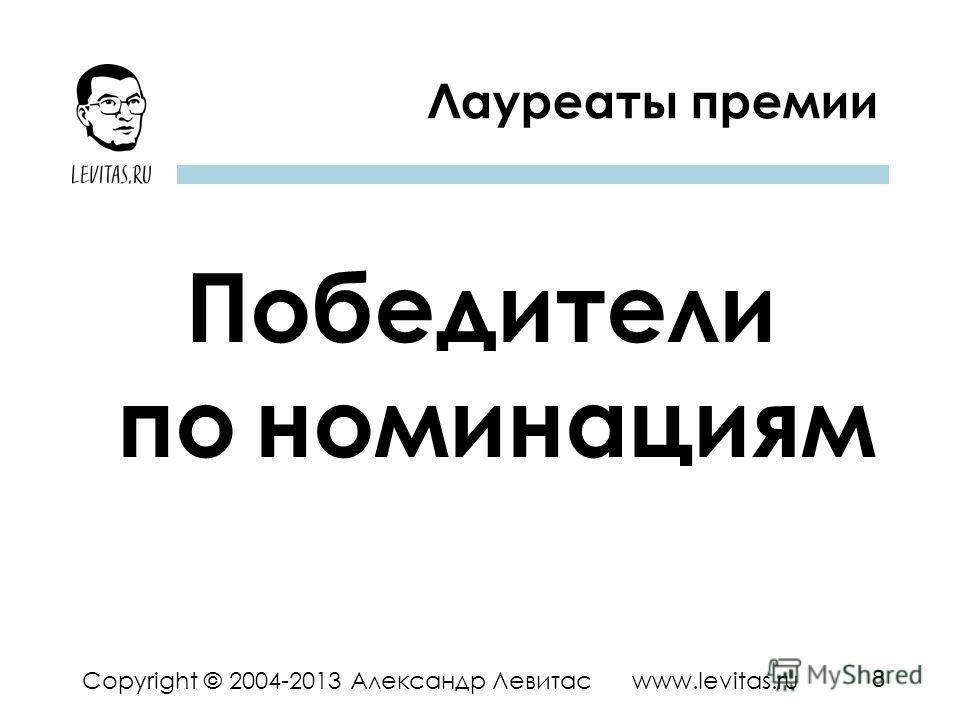 8 Copyright © 2004-2013 Александр Левитас www.levitas.ru Победители по _ номинациям Лауреаты премии