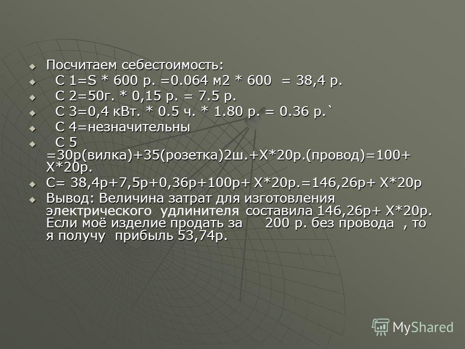 Посчитаем себестоимость: Посчитаем себестоимость: С 1=S * 600 р. =0.064 м 2 * 600 = 38,4 р. С 1=S * 600 р. =0.064 м 2 * 600 = 38,4 р. С 2=50 г. * 0,15 р. = 7.5 р. С 2=50 г. * 0,15 р. = 7.5 р. С 3=0,4 к Вт. * 0.5 ч. * 1.80 р. = 0.36 р.` С 3=0,4 к Вт.