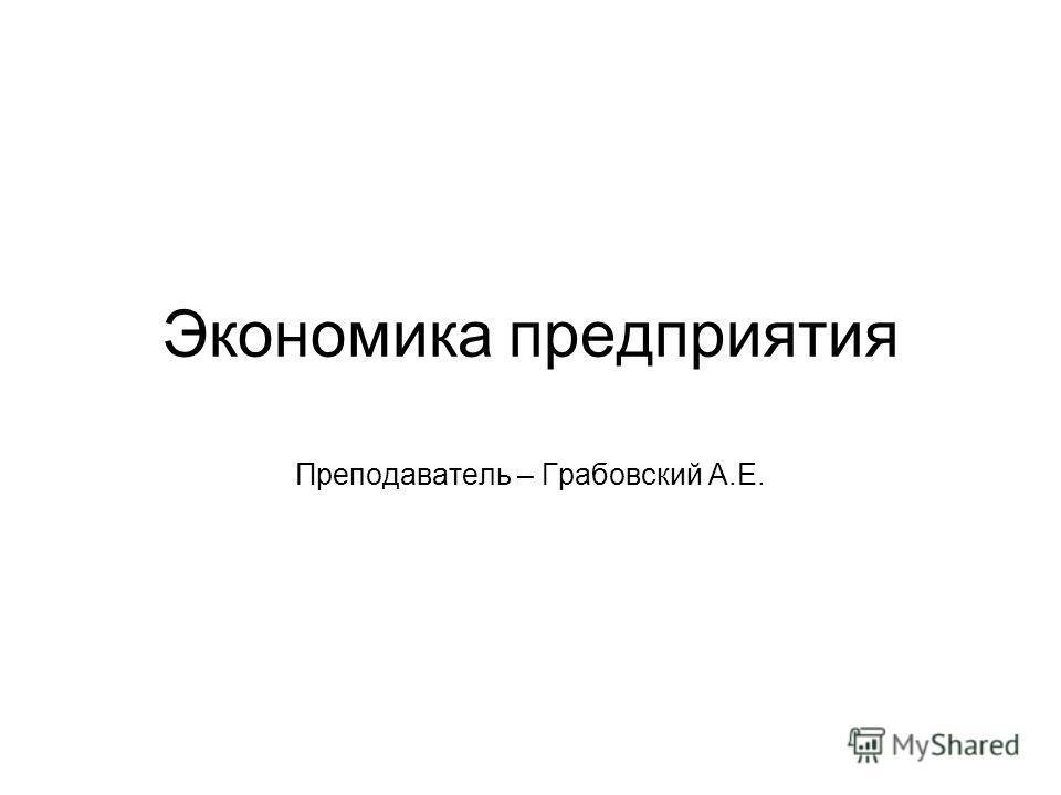 Экономика предприятия Преподаватель – Грабовский А.Е.