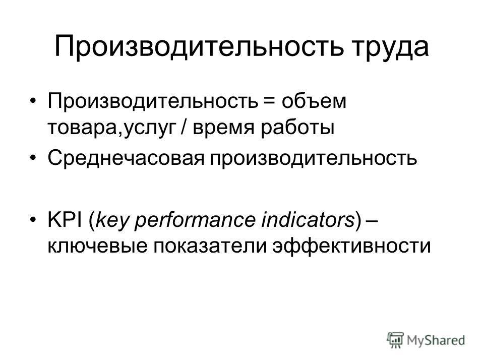 Производительность труда Производительность = объем товара,услуг / время работы Среднечасовая производительность KPI (key performance indicators) – ключевые показатели эффективности