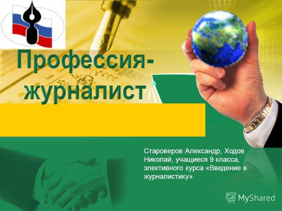 Староверов Александр, Ходов Николай, учащиеся 9 класса, элективного курса «Введение в журналистику»