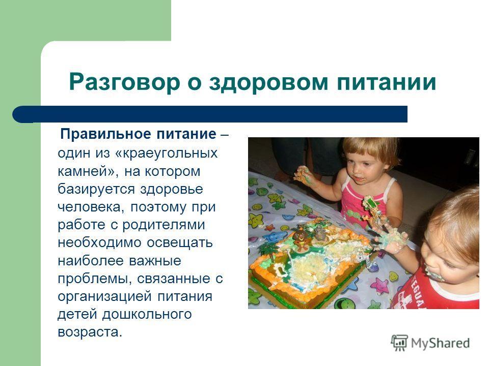 Разговор о здоровом питании Правильное питание – один из «краеугольных камней», на котором базируется здоровье человека, поэтому при работе с родителями необходимо освещать наиболее важные проблемы, связанные с организацией питания детей дошкольного