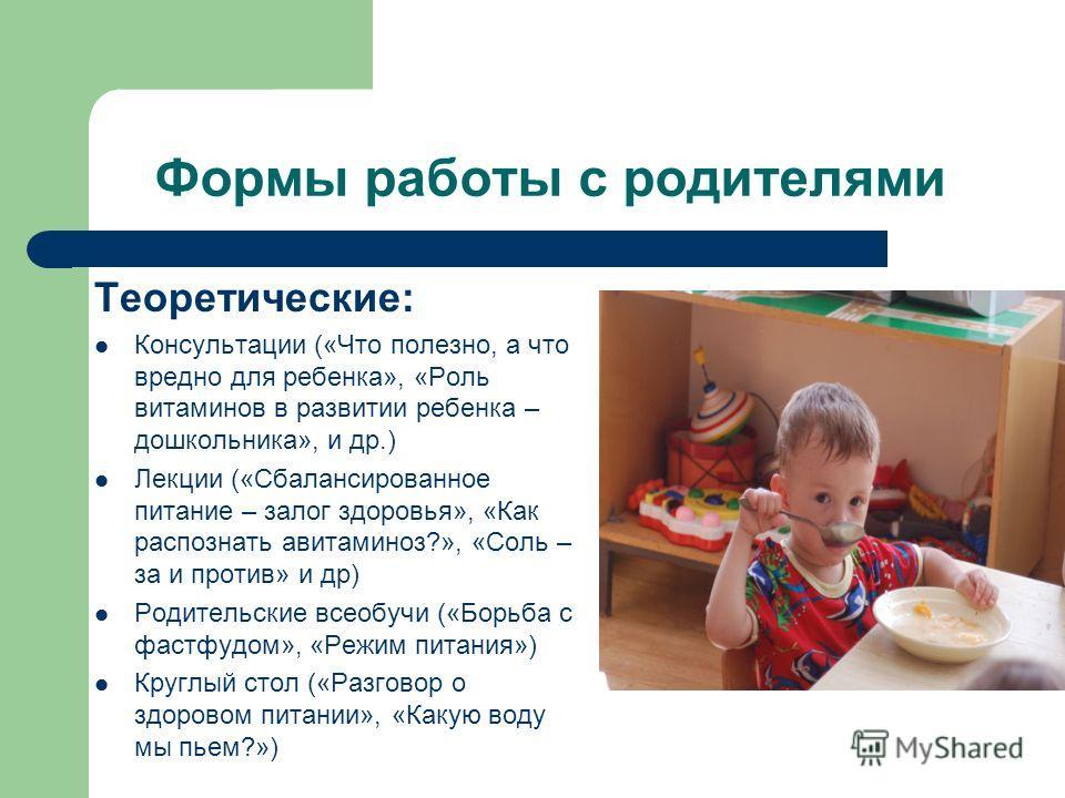 Формы работы с родителями Теоретические: Консультации («Что полезно, а что вредно для ребенка», «Роль витаминов в развитии ребенка – дошкольника», и др.) Лекции («Сбалансированное питание – залог здоровья», «Как распознать авитаминоз?», «Соль – за и