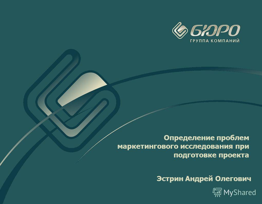 Определение проблем маркетингового исследования при подготовке проекта Эстрин Андрей Олегович