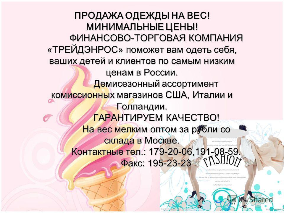 ПРОДАЖА ОДЕЖДЫ НА ВЕС! МИНИМАЛЬНЫЕ ЦЕНЫ! ФИНАНСОВО-ТОРГОВАЯ КОМПАНИЯ «ТРЕЙДЭНРОС» поможет вам одеть себя, ваших детей и клиентов по самым низким ценам в России. Демисезонный ассортимент комиссионных магазинов США, Италии и Голландии. ГАРАНТИРУЕМ КАЧЕ