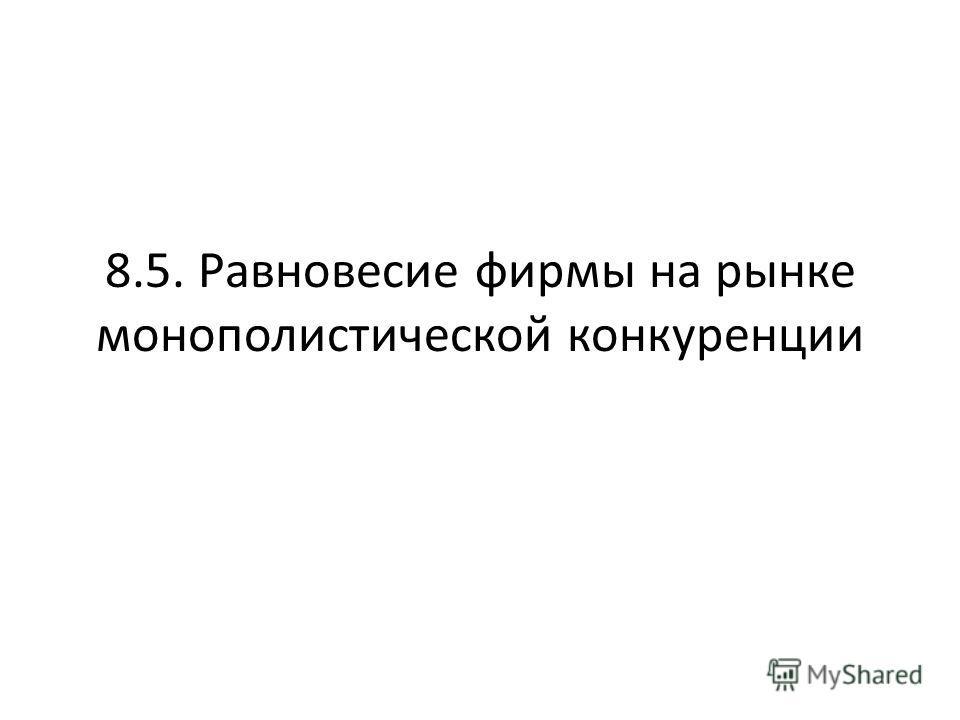 8.5. Равновесие фирмы на рынке монополистической конкуренции