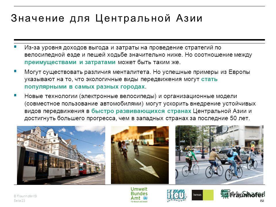 © Fraunhofer ISI Seite 23 Значение для Центральной Азии Из-за уровня доходов выгода и затраты на проведение стратегий по велосипедной езде и пешей ходьбе значительно ниже. Но соотношение между преимуществами и затратами может быть таким же. Могут сущ