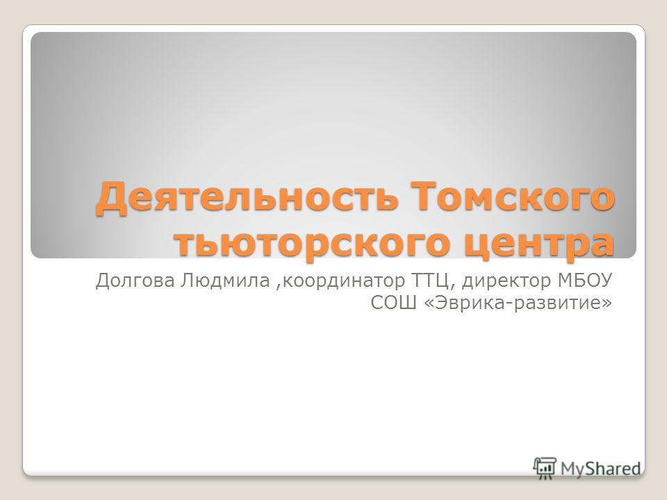 Деятельность Томского тьюторского центра Долгова Людмила,координатор ТТЦ, директор МБОУ СОШ «Эврика-развитие»