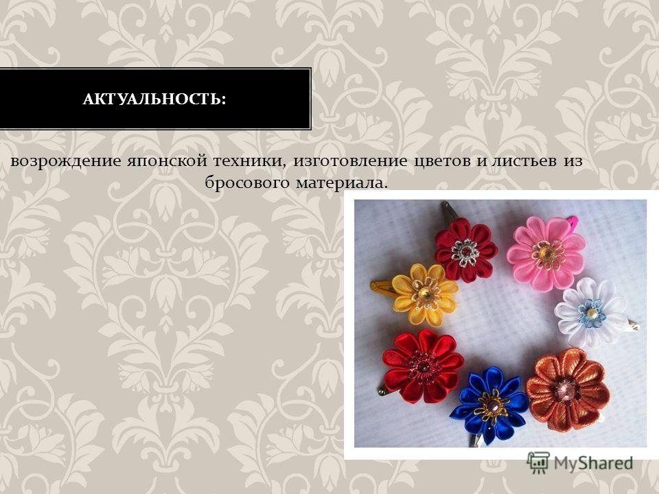 АКТУАЛЬНОСТЬ : возрождение японской техники, изготовление цветов и листьев из бросового материала.